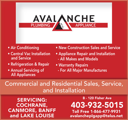 Avalanche Plumbing & Appliance (403-932-5015) - Annonce illustrée - Air Conditioning New Construction Sales and Service Central Vac Installation Appliance Repair and Installation and Service - All Makes and Models Refrigeration & Repair Warranty Repairs Annual Servicing of - For All Major Manufactures All Appliances   All Appliances Commercial and Residential Sales, Service, nstallationandIn B - 120 Fisher Ave SERVICING: COCHRANE, 403-932-5015 CANMORE, BANFF Toll Free 1-866-477-9931 avalancheplgapp@telus.net and LAKE LOUISE