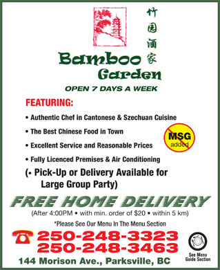 Bamboo Garden (250-248-3323) - Display Ad - OPEN 7 DAYS A WEEK FEATURING: Authentic Chef in Cantonese &amp; Szechuan Cuisine The Best Chinese Food in Town MSG added Excellent Service and Reasonable Prices Fully Licenced Premises &amp; Air Conditioning (  Pick-Up or Delivery Available for Large Group Party) (After 4:00PM   with min. order of $20   within 5 km) *Please See Our Menu In The Menu Section 250-248-3323 250-248-3463 144 Morison Ave., Parksville, BC