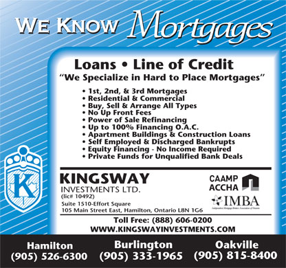 Kingsway Investment Ltd (905-526-6300) - Annonce illustr&eacute;e - We Know Mortgages Loans   Line of Credit We Specialize in Hard to Place Mortgages 1st, 2nd, &amp; 3rd Mortgages Residential &amp; Commercial Buy, Sell &amp; Arrange All Types No Up Front Fees Power of Sale Refinancing Up to 100% Financing O.A.C. Apartment Buildings &amp; Construction Loans Self Employed &amp; Discharged Bankrupts Equity Financing - No Income Required Private Funds for Unqualified Bank Deals KINGSWAY ACCHA INVESTMENTS LTD. (lic# 10492) Suite 1510-Effort Square 105 Main Street East, Hamilton, Ontario L8N 1G6 Toll Free: (888) 606-0200 WWW.KINGSWAYINVESTMENTS.COM Burlington Oakville Hamilton (905) 815-8400 (905) 333-1965 (905) 526-6300