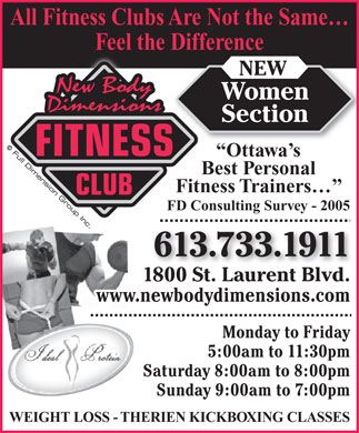 New Body Dimensions (613-733-1911) - Annonce illustrée - All Fitness Clubs Are Not the Same Feel the Difference NEW Women Section FITNESS Ottawa s Best Personal Fitness Trainers CLUB FD Consulting Survey - 2005 613.733.1911 1800 St. Laurent Blvd. www.newbodydimensions.com Monday to Friday 5:00am to 11:30pm Saturday 8:00am to 8:00pm Sunday 9:00am to 7:00pm WEIGHT LOSS - THERIEN KICKBOXING CLASSES