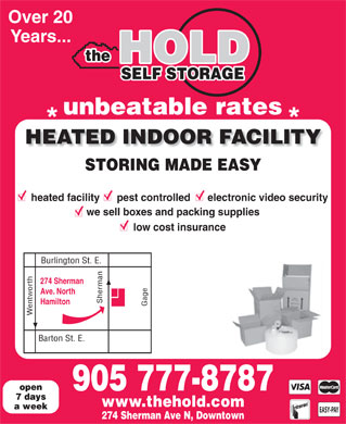 The Hold Self Storage (905-777-8787) - Display Ad - Over 20 Years... the HOLD SELF STORAGE unbeatable rates * * HEATED INDOOR FACILITY STORING MADE EASY heated facility      pest controlled      electronic video security we sell boxes and packing supplies low cost insurance 274 Sherman Ave. North Sherman Barto Hamilton Gage Wentworth Burlington St. E. n St. E. open 905 777-8787 7 days www.thehold.com a week EASY-PAY 274 Sherman Ave N, Downtown