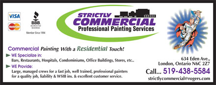 Strictly Residential Professional Painting Services (519-438-9782) - Display Ad - Professional Painting Services Member Since 1994 WE Specialize in: 634 Eden Ave.,634 Eden Ave Bars, Restaurants, Hospitals, Condominiums, Office Buildings, Stores, etc.. London, Ontario N6C 2Z7 WE Provide: Large, managed crews for a fast job, well trained, professional painters Call... 519-438-5584 for a quality job, liability & WSIB ins. & excellent customer service. strictlycommercialrogers.com @