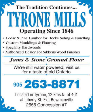 Tyrone Mills Ltd (905-263-8871) - Display Ad - The Tradition Continues... TYRONE MILLS Operating Since 1846 Cedar & Pine Lumber for Decks, Siding & Panelling Custom Mouldings & Flooring Specialty Hardwoods Authorized Dealer For Sikkens Wood Finishes at Liberty St. Exit Bowmanville 2656 Concession #7 Jams & Stone Ground Flour We're still water powered, visit us for a taste of old Ontario 905 263-8871 Located in Tyrone, 12 kms N. of 401