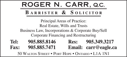 Carr Roger N QC (905-885-8146) - Annonce illustrée - Principal Areas of Practice: Real Estate, Wills and Trusts Business Law, Incorporations & Corporate Buy/Sell Corporate Financing and Restructuring Tel: 905.885.8146 Res: 905.349.3217 Fax: 905.885.7471 Email: carr@eagle.ca 50 WALTON STREET   PORT HOPE   ONTARIO   L1A 1N1