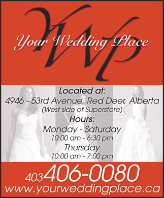 Your Wedding Place Ltd (403-340-0808) - Display Ad - Located at: 4946 - 53rd Avenue, Red Deer, Alberta (West side of Superstore)(West side of Superstore) Hours: Monday - Saturday 10:00 am - 6:30 pm Thursday 10:00 am - 7:00 pm 403406-00804034060080 www.yourweddingplace.ca