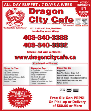 Dragon City Cafe Ltd (403-340-3388) - Display Ad - VOTED RED DEER S ALL DAY BUFFET / 7 DAYS A WEEK #1 CHINESE Dragon FOOD City Cafe Cantonese & Szechuan Cuisine Fully Licensed Fastest Take Out in Town 157, 2325 - 50 Ave, Red Deer Located by Value Village 403-340-3388 403-340-3332 Check out our website! www.dragoncitycafe.ca Combination Dinners Dinner for Six Dinner for Four Dinner for Two Fortune Cookies 4 Egg Rolls 2 Egg Rolls 6 Egg Rolls Dry Garlic Spareribs Deep Fried Shrimp   Ginger Beef Deep Fried Shrimp Chicken Fried Rice Lemon Chicken   Sweet & Sour Pork Beef with Broccoli Sweet & Sour Chicken Balls Beef with Broccoli   House Special Fried Rice Chicken Fried Rice Beef Chop Suey House Special Cantonese Chow Mein Sweet & Sour Chicken Balls Fortune Cookies Sweet & Sour Pork FREE DELIVERY OVER $35 WITHIN CITY LIMITS Free Six Can PEPSI 10% OFF PICKUP ORDERS On Pick-up or Delivery OVER $25 before tax of $60.00 or More