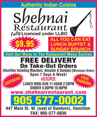 Shehnai Restaurant (905-577-0002) - Annonce illustrée - Shehnai Restaurant Cuisine Type:Indian 447 Main St. West, Hamilton District:Hamilton 905 577-0002 Subject to change www.shehnairestaurant.com without notice Beef Rice Dishes Palao Rice                                                                            $3.50 Beef Roganjosh                                                  $9.75 The most refined & aromatic best quality Basmati rice, cooked Beef pieces cooked in traditional Kashmir spices with tomato. Shehnai with some spices to give a distinctive mild flavour. Bhoona Gosht                         $9.25 Kashmiri Rice                                                  $6.95 Beef dish with tomatoes, onions, green peppers and spices ReStaurant Basmati rice cooked with almonds, pistachio nuts & dried fruits. served in rich thick sauce. Vegetable Rice                                                  $6.75 Beef Jhalforezi                                                 $9.95 Best quality Basmati rice, cooked with fresh vegetables, onions Julienne of broiled beef stir-fried with fresh vegetables. and other spices. Beef Balti $9.75 Chicken, Lamb or Beef Biryani                         $9.75 Cooked with gramasala, freshly ground herbs and spices. Best quality long-grained Basmati rice cooked with succulent pieces Beef Madras                                                  $9.75 Authentic Indian Cuisine of chicken, lamb or beef in a delicate blend of spices & herbs that Beef curry prepared with extra hot chillies and other include cinnamon, cardamom, cloves and bay leaf. spices in a southern Indian style. (Prices Subject to Change) Achar Beef                                                  $9.95 Cubes of beef marinated in authentic pickling spices Indian Bread and served in its own rich, thick sauce. Appetizers Nan                                                                            $2.25 Tandoori Dishes Vegetable Samosa   $2.75 A bread made out of self-raising flour baked on the tandoor walls. Vegetables stuffed in triangular shaped pastry Garlic Nan                                                                            $2.75 Chicken Tikka $10.50 and deep fried. A bread made out of self-raising flour baked on the tandoor Marinated in special yogurt sauce & barbecued in the tandoor. Onion Bhaji   $3.50 walls, garnished with garlic. Tandoori Chicken $10.95 Sliced onions dipped in batter and deep fried. Chapati                                                                            $1.50 Spring chicken marinated in yogurt, garlic, ginger and Vegetable Pakora   $3.50 Plain whole wheat flour rolled out very thin and baked on a griddle. fresh ground spices, and barbecued to perfection. Chopped vegetables dipped in lentil batter Tandoor Roti                                                  $2.25 Boti Kabab $11.95 and deep fried. A thick flaky pancake made in our special clay oven. Cubes of lamb marinated in a select mixture of exotic spices. Mixed Appetizers   $5.95 Stuffed Paratha                                                  $3.50 Tandoori Prawn                                               $15.50 One small piece of sheek kabab, one piece of samosa A Paratha with a sandwich filling of peas, potatoes & vegetables. Prawn marinated with carom seeds (ajwain), grilled in tandoor. and two pieces of pakora. Comes with green salad. Mixed Grill                                                $15.95 Chef s special Chicken Tandoori, Chicken Tikka, Lamb Chicken Suggested Combination (for 2 People) Tikka and Sheek Kabab. Butter Chicken   $9.75 Boneless chicken breast marinated & grilled in a Shrimp And Fish A $36.95C $31.95 special clay oven & finished in a sauce of butter, cream, ginger, fresh coriander & black cumin seeds. Shrimp Curry                       $10.25 Mixed Appetizers(Vegetarian Combination) Chicken Korma   $9.50 Fresh shrimp cooked with tomatoes, green peppers and onions. Onion Bhaji2 Dal Soup-Samosa Boneless pieces of chicken, mildly spiced and cooked A real delight. Butter ChickenVegetable Korma with yogurt, garnished with onions. Chicken DansakSag Paneer Shrimp Phatia                                                                  $10.75 (mild or hot)Kashmiri Rice Kashmiri Chicken   $9.75 A hot sweet-sour shrimp curry in a Parsee (Persian) style. Aloo Gobi or Sag Paneeror Vegetable Rice A mildly spiced curry cooked in fresh cream, Fish Bhoona                                                                      $11.50 Palao RiceNan Bread pineapple slice and leches. Boneless fish, cooked with a rare combination of chef s Nan BreadPappadum, Dessert Chicken Tikka Masala   $9.75 special sauce. Pappadum, Dessert Diced chicken cooked in tandoor, cooked with chef s special sauce. Chef s Special Sizzling Platter Chicken Dansak   $9.75 B $40.95 Hot, sweet and sour sauce. This dish is blended Chicken Sizzling                                               $11.50 $10.95 with cooked lentils, herbs, lemon juice and various Slices of chicken cooked with tomatoes, Vegetable Pakora aromatic spices to enhance flavour. pimento,  onions & spices. Vegetable Samosa ALL YOU CAN EAT Chicken Mushroom   $9.75 Shrimp Masala                       $14.95 Shrimp Masala or Boneless chicken cooked with slices of mushroom Shrimp cooked in chef s special sauce. Tandoori Chicken DAILY LUNCH served in thick chef s special sauce. Chicken or Lamb Sizzling Paneer Masala                                               $12.50 Chicken Chilli   $9.75 Vegetable Korma Cubes of fresh homemade cheese, marinated BUFFET Well spiced curry with rich sauce and green chilli. Kashmiri Rice overnight in tandoori masala and cooked with (Vegetarian Option Nan Bread the chef s special sauces. Madras Chicken Curry   $9.50 Available) Pappadum, Dessert Chicken curry prepared with extra hot chillies and other spices in the Southern Indian style. Vegetables Chicken Vindaloo   $9.75 Vegetable Korma                                                  $7.75 A fiery specialty from Goa, with fresh lemon, garlic, bay Mixed vegetables cooked with yogurt and garnished with leaves, crushed mustard seeds and ground red pepper. FREE DELIVERY almonds and onions. Very hot, but can be milder for you. Garnished with pickled baby onions and small potatoes. Minimum Order (Hamilton Incl. Mountain, Ancaster & Dundas) Butter Paneer                                                  $7.95 Homemade cheese with butter cream sauce, ginger and black cumin seed. Lamb TAKE-OUT / CATERING Matar Paneer                                                  $7.25 Lamb Korma   $9.95 A curry of peas and homemade cheese. Cubes of lamb mildly spiced and cooked 7 days a week Sag Paneer                                                                           $7.25 with yogurt and garnished with raisins and almonds. Fresh spinach cooked with homemade cheese and Monday to Sunday Achar Lamb   $9.75 delicately spiced. Lunch Buffet Cubes of lamb marinated in authentic pickling Aloo Gobi                                                                           $6.95 spices and served in its own rich, thick sauce. :: 1130 am to 230 pm Potato and cauliflower cooked in mild and special spices. Lamb Vindaloo   $9.95 Bombay Potato                                                  $6.95 Dinner A fiery specialty from Goa, with fresh lemon, garlic, A dry curry of potato and fresh tomato, onions and other spices. :: 500 pm to 1000 pm bay leaves and crushed mustard seeds, in addition, Mixed Vegetable Bhaji                                                  $6.95 ground red pepper dominates this piquant dish. Very Mixed vegetables fried together with spices. hot, but can be milder for you. Garnished with pickled 447 Main Street West, Hamilton Eggplant Bhaji                                                  $6.95 baby onions and small potatoes. () just east of Dundurn A dry curry  of eggplant chopped then garnished with spices. Lamb Dansak   $9.95 Bhindi Bhaji                                                  $6.95 Boneless pieces of lamb with hot, sweet & sour taste. Parking Available A dry curry of Bhindi, a tropical vegetable known as okra. This dish is blended with cooked herbs, lentils, fresh lemon juice and various aromatic spices to enhanceChickpeas Masala                                                  $6.95 () Phone: 905 577-0002 flavour.A dry curry of chickpeas, tomatoes, onions and chef s special sauce. Lamb Koorai   $10.50 () Fax: 905 577-0836 Lamb cooked in highly flavoured moist sauce withTarka Dall                                                                           $6.50 coriander, garlic, ginger, green pepper, mustard andPurée of lentils, cooked with some spices and garnished www.shehnairestaurant.com diced onions.with fried onions and garlic.  Shehnai Restaurant Cuisine Type:Indian 447 Main St. West, Hamilton District:Hamilton 905 577-0002 Subject to change www.shehnairestaurant.com without notice Beef Rice Dishes Palao Rice                                                                            $3.50 Beef Roganjosh                                                  $9.75 The most refined & aromatic best quality Basmati rice, cooked Beef pieces cooked in traditional Kashmir spices with tomato. Shehnai with some spices to give a distinctive mild flavour. Bhoona Gosht                         $9.25 Kashmiri Rice                                                  $6.95 Beef dish with tomatoes, onions, green peppers and spices ReStaurant Basmati rice cooked with almonds, pistachio nuts & dried fruits. served in rich thick sauce. Vegetable Rice                                                  $6.75 Beef Jhalforezi                                                 $9.95 Best quality Basmati rice, cooked with fresh vegetables, onions Julienne of broiled beef stir-fried with fresh vegetables. and other spices. Beef Balti $9.75 Chicken, Lamb or Beef Biryani                         $9.75 Cooked with gramasala, freshly ground herbs and spices. Best quality long-grained Basmati rice cooked with succulent pieces Beef Madras                                                  $9.75 Authentic Indian Cuisine of chicken, lamb or beef in a delicate blend of spices & herbs that Beef curry prepared with extra hot chillies and other include cinnamon, cardamom, cloves and bay leaf. spices in a southern Indian style. (Prices Subject to Change) Achar Beef                                                  $9.95 Cubes of beef marinated in authentic pickling spices Indian Bread and served in its own rich, thick sauce. Appetizers Nan                                                                            $2.25 Tandoori Dishes Vegetable Samosa   $2.75 A bread made out of self-raising flour baked on the tandoor walls. Vegetables stuffed in triangular shaped pastry Garlic Nan                                                                            $2.75 Chicken Tikka $10.50 and deep fried. A bread made out of self-raising flour baked on the tandoor Marinated in special yogurt sauce & barbecued in the tandoor. Onion Bhaji   $3.50 walls, garnished with garlic. Tandoori Chicken $10.95 Sliced onions dipped in batter and deep fried. Chapati                                                                            $1.50 Spring chicken marinated in yogurt, garlic, ginger and Vegetable Pakora   $3.50 Plain whole wheat flour rolled out very thin and baked on a griddle. fresh ground spices, and barbecued to perfection. Chopped vegetables dipped in lentil batter Tandoor Roti                                                  $2.25 Boti Kabab $11.95 and deep fried. A thick flaky pancake made in our special clay oven. Cubes of lamb marinated in a select mixture of exotic spices. Mixed Appetizers   $5.95 Stuffed Paratha                                                  $3.50 Tandoori Prawn                                               $15.50 One small piece of sheek kabab, one piece of samosa A Paratha with a sandwich filling of peas, potatoes & vegetables. Prawn marinated with carom seeds (ajwain), grilled in tandoor. and two pieces of pakora. Comes with green salad. Mixed Grill                                                $15.95 Chef s special Chicken Tandoori, Chicken Tikka, Lamb Chicken Suggested Combination (for 2 People) Tikka and Sheek Kabab. Butter Chicken   $9.75 Boneless chicken breast marinated & grilled in a Shrimp And Fish A $36.95C $31.95 special clay oven & finished in a sauce of butter, cream, ginger, fresh coriander & black cumin seeds. Shrimp Curry                       $10.25 Mixed Appetizers(Vegetarian Combination) Chicken Korma   $9.50 Fresh shrimp cooked with tomatoes, green peppers and onions. Onion Bhaji2 Dal Soup-Samosa Boneless pieces of chicken, mildly spiced and cooked A real delight. Butter ChickenVegetable Korma with yogurt, garnished with onions. Chicken DansakSag Paneer Shrimp Phatia                                                                  $10.75 (mild or hot)Kashmiri Rice Kashmiri Chicken   $9.75 A hot sweet-sour shrimp curry in a Parsee (Persian) style. Aloo Gobi or Sag Paneeror Vegetable Rice A mildly spiced curry cooked in fresh cream, Fish Bhoona                                                                      $11.50 Palao RiceNan Bread pineapple slice and leches. Boneless fish, cooked with a rare combination of chef s Nan BreadPappadum, Dessert Chicken Tikka Masala   $9.75 special sauce. Pappadum, Dessert Diced chicken cooked in tandoor, cooked with chef s special sauce. Chef s Special Sizzling Platter Chicken Dansak   $9.75 B $40.95 Hot, sweet and sour sauce. This dish is blended Chicken Sizzling                                               $11.50 $10.95 with cooked lentils, herbs, lemon juice and various Slices of chicken cooked with tomatoes, Vegetable Pakora aromatic spices to enhance flavour. pimento,  onions & spices. Vegetable Samosa ALL YOU CAN EAT Chicken Mushroom   $9.75 Shrimp Masala                       $14.95 Shrimp Masala or Boneless chicken cooked with slices of mushroom Shrimp cooked in chef s special sauce. Tandoori Chicken DAILY LUNCH served in thick chef s special sauce. Chicken or Lamb Sizzling Paneer Masala                                               $12.50 Chicken Chilli   $9.75 Vegetable Korma Cubes of fresh homemade cheese, marinated BUFFET Well spiced curry with rich sauce and green chilli. Kashmiri Rice overnight in tandoori masala and cooked with (Vegetarian Option Nan Bread the chef s special sauces. Madras Chicken Curry   $9.50 Available) Pappadum, Dessert Chicken curry prepared with extra hot chillies and other spices in the Southern Indian style. Vegetables Chicken Vindaloo   $9.75 Vegetable Korma                                                  $7.75 A fiery specialty from Goa, with fresh lemon, garlic, bay Mixed vegetables cooked with yogurt and garnished with leaves, crushed mustard seeds and ground red pepper. FREE DELIVERY almonds and onions. Very hot, but can be milder for you. Garnished with pickled baby onions and small potatoes. Minimum Order (Hamilton Incl. Mountain, Ancaster & Dundas) Butter Paneer                                                  $7.95 Homemade cheese with butter cream sauce, ginger and black cumin seed. Lamb TAKE-OUT / CATERING Matar Paneer                                                  $7.25 Lamb Korma   $9.95 A curry of peas and homemade cheese. Cubes of lamb mildly spiced and cooked 7 days a week Sag Paneer                                                                           $7.25 with yogurt and garnished with raisins and almonds. Fresh spinach cooked with homemade cheese and Monday to Sunday Achar Lamb   $9.75 delicately spiced. Lunch Buffet Cubes of lamb marinated in authentic pickling Aloo Gobi                                                                           $6.95 spices and served in its own rich, thick sauce. :: 1130 am to 230 pm Potato and cauliflower cooked in mild and special spices. Lamb Vindaloo   $9.95 Bombay Potato                                                  $6.95 Dinner A fiery specialty from Goa, with fresh lemon, garlic, A dry curry of potato and fresh tomato, onions and other spices. :: 500 pm to 1000 pm bay leaves and crushed mustard seeds, in addition, Mixed Vegetable Bhaji                                                  $6.95 ground red pepper dominates this piquant dish. Very Mixed vegetables fried together with spices. hot, but can be milder for you. Garnished with pickled 447 Main Street West, Hamilton Eggplant Bhaji                                                  $6.95 baby onions and small potatoes. () just east of Dundurn A dry curry  of eggplant chopped then garnished with spices. Lamb Dansak   $9.95 Bhindi Bhaji                                                  $6.95 Boneless pieces of lamb with hot, sweet & sour taste. Parking Available A dry curry of Bhindi, a tropical vegetable known as okra. This dish is blended with cooked herbs, lentils, fresh lemon juice and various aromatic spices to enhanceChickpeas Masala                                                  $6.95 () Phone: 905 577-0002 flavour.A dry curry of chickpeas, tomatoes, onions and chef s special sauce. Lamb Koorai   $10.50 () Fax: 905 577-0836 Lamb cooked in highly flavoured moist sauce withTarka Dall                                                                           $6.50 coriander, garlic, ginger, green pepper, mustard andPurée of lentils, cooked with some spices and garnished www.shehnairestaurant.com diced onions.with fried onions and garlic.