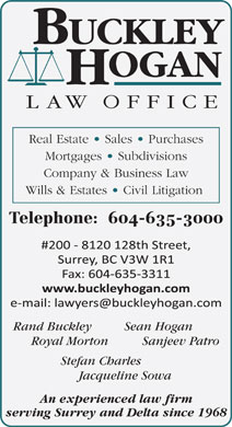 Buckley Hogan Law Office (604-598-7764) - Annonce illustrée - Real Estate   Sales   Purchases Mortgages   Subdivisions Company & Business Law Wills & Estates   Civil Litigation Telephone:  604-635-3000 Rand Buckley Sean Hogan Royal Morton Sanjeev Patro Stefan Charles Jacqueline Sowa An experienced law firm serving Surrey and Delta since 1968
