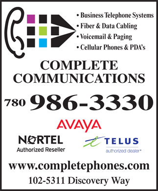 Complete Communications Inc (780-986-3330) - Annonce illustrée - Business Telephone Systems Fiber & Data Cabling Voicemail & Paging Cellular Phones & PDA s COMPLETE COMMUNICATIONS 780 986-3330 www.completephones.com 102-5311 Discovery Way