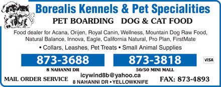 Borealis Kennels & Pet Specialities (867-873-3688) - Annonce illustrée - Borealis Kennels & Pet Specialities PET BOARDING   DOG & CAT FOOD Food dealer for Acana, Orijen, Royal Canin, Wellness, Mountain Dog Raw Food, Natural Balance, Innova, Eagle, California Natural, Pro Plan, FirstMate Collars, Leashes, Pet Treats   Small Animal Supplies 873-3688 873-3818 icywind8b@yahoo.ca MAIL ORDER SERVICE 8 NAHANNI DR   YELLOWKNIFE