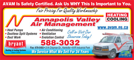 Annapolis Valley Air Management (902-678-1405) - Display Ad - AVAM Is Safety Certified. Ask Us WHY This Is Important to You.ty Certified. Ask Us WHY This Is Imp Fair Pricing For Quality Workmanship Annapolis Valley Air Management www.avam.ns.cawww. Heat Pumps Air Conditioning Call or Visit Our Ductless Split Systems  Ventilation Showroom Today! Duct Work Evolution Control 588-3032 Fax: 678-5403 21A Chipman Dr., Kentville   AVR Industrial Park Fax: 678-5403 21A Chipman Dr., Kentville   AVR Industrial Park We Service What We Sell For 34 Years