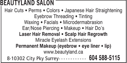 Beautyland Salon (604-588-5115) - Display Ad - Hair Cuts • Perms • Colors • Japanese Hair Straightening Eyebrow Threading • Tinting Waxing • Facials • Microdermabrasion Ear/Nose Piercing • Makeup • Hair Do's Laser Hair Removal • Scalp Hair Regrowth Miracle Eyelash Extensions Permanent Makeup (eyebrow • eye liner • lip) www.beautyland.ca