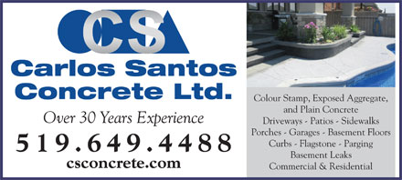 Carlos Santos Concrete (519-649-4488) - Display Ad - Carlos Santos Concrete Ltd. Colour Stamp, Exposed Aggregate, and Plain Concrete Over 30 Years Experience Driveways - Patios - Sidewalks Porches - Garages - Basement Floors Curbs - Flagstone - Parging 519.649.448 8 Basement Leaks csconcrete.com Commercial & Residential