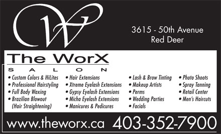 WorX The (403-352-7900) - Annonce illustrée - 3615 - 50th Avenue Red Deer Custom Colors & HiLites Hair Extensions Lash & Brow Tinting Photo Shoots Professional Hairstyling Xtreme Eyelash Extensions Makeup Artists Spray Tanning Full Body Waxing Gypsy Eyelash Extensions Perms Retail Center Brazilian Blowout Micha Eyelash Extensions Wedding Parties Men s Haircuts (Hair Straightening) Manicures & Pedicures Facials www.theworx.ca 403-352-7900