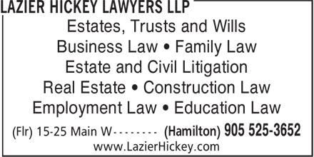 Lazier Hickey Lawyers LLP (905-525-3652) - Annonce illustrée - Business Law ¿ Family Law Estate and Civil Litigation Real Estate ¿ Construction Law Employment Law ¿ Education Law www.LazierHickey.com Estates, Trusts and Wills