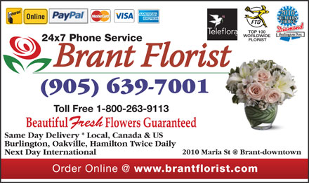 Brant Florist (905-639-7001) - Display Ad - 2010 Online 24x7 Phone Service (905) 639-7001 Toll Free 1-800-263-9113 Fresh Same Day Delivery * Local, Canada & US Burlington, Oakville, Hamilton Twice Daily 2010 Maria St @ Brant-downtown Next Day International Order Online @ www.brantflorist.com