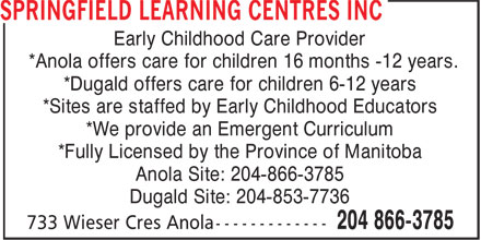 Springfield Learning Centres Inc (204-866-3785) - Display Ad - Early Childhood Care Provider *Anola offers care for children 16 months -12 years. *Dugald offers care for children 6-12 years *Sites are staffed by Early Childhood Educators *We provide an Emergent Curriculum *Fully Licensed by the Province of Manitoba Anola Site: 204-866-3785 Dugald Site: 204-853-7736