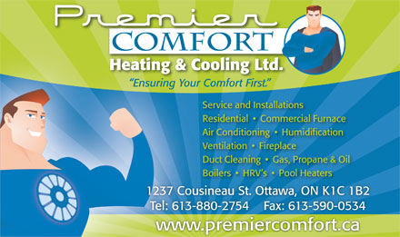 Premier Comfort (613-699-2318) - Annonce illustrée - Heating & Cooling Ltd. Ensuring Your Comfort First. Com t First. for ing Yo Service and Installations Residential     Commercial Furnace Air Conditioning     Humidification Ventilation     Fireplace Duct Cleaning     Gas, Propane & Oil Boilers     HRV s     Pool Heaters 1237 Cousineau St. Ottawa, ON K1C 1B2 Tel: 613-880-2754    Fax: 613-590-0534 www.premiercomfort.cai f