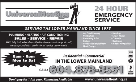 Universal Heating Ltd (604-696-4623) - Annonce illustrée - 24 HOUR EMERGENCY SERVICE SERVING THE LOWER MAINLAND SINCE 1975 Air Conditioning    Heating PLUMBING   HEATING   AIR CONDITIONING Ventilation    Sheet Metal Plumbing & Gas    Controls SALES   SERVICE   REPAIR Boilers    Drainage With fully trained and qualified tradesmen and support staff, Production Equipment    Indoor Air Quality we can provide fast professional service day or night. Heat Pumps Residential   Commercial 8am - 8pm Mon to Sat IN THE LOWER MAINLAND CALL:: 604.873-3551 www.universalheating.ca Don t pay for 1 full year.  Financing Available