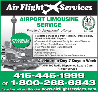 Airflight Services (1-800-268-6843) - Annonce illustrée - AIRPORT LIMOUSINE 42 Years of Service SERVICE Punctual   Professional   Always Est. 1969 · Flat Rate Service to & from Pearson, Toronto Island, Hamilton & Buffalo Airports DISCOUNTED · Commercial, Corporate & Family Accounts Welcome FLAT RATES · Out of Town Trips & Special Occasions · Free Wake-Up Calls Upon Request · Competitive Rates · Online Reservations · Wireless POS Terminals for Secure Transactions 24 Hours a Day 7 Days a Week Over 100 Radio Dispatched Luxury Cars At Your Service 416-445-1999 or 1-800-268-6843 or 1-800-268-6843 Online Reservations & Rates Visit: www.airflightservices.com Online Reservations & Rates Visit: www.airflightservices.com