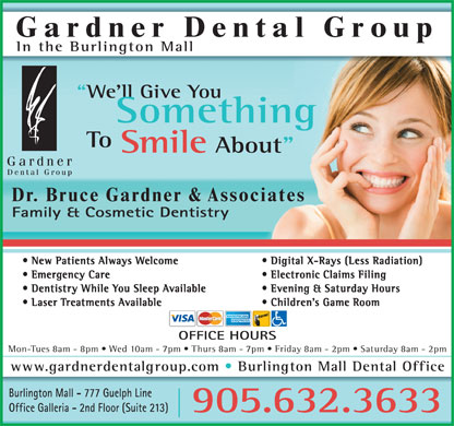 "Gardner Dental Group_Burlington Mall Dental Office (289-348-1074) - Annonce illustrée - Gardner Dental Group In the Burlington Mall We'll Give You Something To Smile About"" Dr. Bruce Gardner & Associates Family & Cosmetic Dentistry New Patients Always Welcome Digital X-Rays (Less Radiation) Emergency Care Electronic Claims Filing Dentistry While You Sleep Available Evening & Saturday Hours Laser Treatments Available Children's Game Room OFFICE HOURS Mon-Tues 8am - 8pm   Wed 10am - 7pm   Thurs 8am - 7pm   Friday 8am - 2pm   Saturday 8am - 2pm www.gardnerdentalgroup.com Burlington Mall Dental Office Burlington Mall - 777 Guelph Line Office Galleria - 2nd Floor (Suite 213) 905.632.3633"