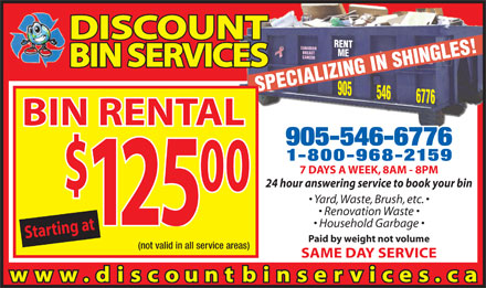 Discount Bin Services (905-546-6776) - Display Ad - DISCOUNT ME905 BREAST CANCER BIN SERVICES SPECIALIZING IN SHINGLES!RENT 546 6776 CANADIAN BIN RENTAL 905-546-6776 1-800-968-2159 7 DAYS A WEEK, 8AM - 8PM 24 hour answering service to book your bin 00 Yard, Waste, Brush, etc. Renovation Waste 25 Household Garbage Starting at$1 Paid by weight not volume (not valid in all service areas) SAME DAY SERVICE www. discountbinservices.ca