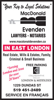MacDonald Evenden (519-451-2489) - Annonce illustrée - Your Key to Legal Solutions LAWYERS - NOTARIES www.macdonaldevenden.ca Real Estate, Wills & Estates, Family, Criminal & Small Business FREE PARKING Serving C London and Areafor over COLLABORATIVE PRACTICE 20 Years 1229 DUNDAS ST 519 451-2489 SERVICE EN FRANÇAIS
