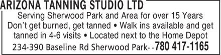 Arizona Tanning Studio Ltd (780-417-1165) - Display Ad - Serving Sherwood Park and Area for over 15 Years Don't get burned, get tanned ¿ Walk ins available and get tanned in 4-6 visits ¿ Located next to the Home Depot