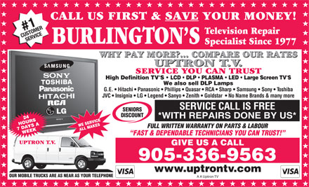 Uptron TV (905-336-9563) - Display Ad - CALL US FIRST &amp; SAVE YOUR MONEY! #R1 STOME Television Repair CURVICE SE BURLINGTON S Specialist Since 1977 WHY PAY MORE?... COMPARE OUR RATES UPTRON T.V. SERVICE YOU CAN TRUST G.E.   Hitachi   Panasonic   Phillips   Quasar   RCA   Sharp   Samsung   Sony   Toshiba JVC   Insignia   LG   Legend   Sanyo   Zenith   Goldstar    No Name Brands &amp; many more SERVICE CALL IS FREE SENIORS DISCOUNT *WITH REPAIRS DONE BY US* FULL WRITTEN WARRANTY ON PARTS &amp; LABOUR FAST &amp; DEPENDABLE TECHNICIANS YOU CAN TRUST! UPTRON T.V. GIVE US A CALL 905-336-9563 OUR MOBILE TRUCKS ARE AS NEAR AS YOUR TELEPHONE A A Uptron TV