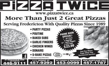 Pizza Twice (1-877-550-2714) - Display Ad - www.pizzatwice.ca More Than Just 2 Great Pizzas Serving Fredericton With Quality Pizzas Since 1989 PARTY PIZZAS POUTINE PHONE BOOKSPECIAL!1 - 16  Pizza BAKED SUBS 5 Toppings GARLIC FINGERS 12  - Garlic Fingers2 Litre Coke$ CHICKEN WINGS 23.99 DONAIRS U-BAKE PIZZAS Prices Subject to Change Without Notice