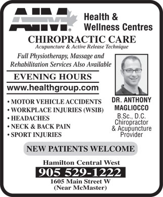 AIM Clinic (289-799-1138) - Display Ad - CHIROPRACTIC CARE Acupuncture & Active Release Technique Full Physiotherapy, Massage and Rehabilitation Services Also Available EVENING HOURS www.healthgroup.com DR. ANTHONY MOTOR VEHICLE ACCIDENTS MAGLIOCCO WORKPLACE INJURIES (WSIB) B.Sc., D.C. HEADACHES Chiropractor NECK & BACK PAIN & Acupuncture SPORT INJURIES Provider NEW PATIENTS WELCOME Hamilton Central West 905 529-1222 1605 Main Street W (Near McMaster)