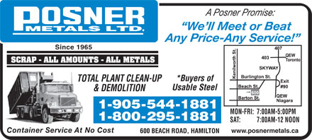 Posner Metals Ltd (1-877-243-7937) - Annonce illustr&eacute;e - A Posner Promise: We ll Meet or Beat Any Price-Any Service! Since 1965 *Buyers of TOTAL PLANT CLEAN-UP Usable Steel &amp; DEMOLITION MON-FRI: 7:00AM-5:00PM SAT: 7:00AM-12 NOON Container Service At No Cost www.posnermetals.ca 600 BEACH ROAD, HAMILTON