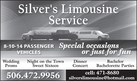 Silvers Limousine (506-472-9956) - Display Ad - 8-10-14 PASSENGER Special occasions VEHICLES or just for fun DinnerWedding Night on the Town Bachelor ConcertProms Sweet Sixteen Bachelorette Parties cell: 471-8680 506.472.9956 silverslimousine@hotmail.com