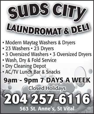 Suds City (204-257-6116) - Annonce illustr&eacute;e - SUDS CITYLAUNDROMAT &amp; DELI204 257-6116 Modern Maytag Washers &amp; Dryers 23 Washers   23 Dryers 3 Oversized Washers   3 Oversized Dryers Wash, Dry &amp; Fold Service Dry Cleaning Depot AC/TV Lunch Bar &amp; Snacks 9am - 9pm 7 DAYS A WEEK Closed Holidays 563 St. Anne s, St Vital SUDS CITYLAUNDROMAT &amp; DELI204 257-6116 Modern Maytag Washers &amp; Dryers 23 Washers   23 Dryers 3 Oversized Washers   3 Oversized Dryers Wash, Dry &amp; Fold Service Dry Cleaning Depot AC/TV Lunch Bar &amp; Snacks 9am - 9pm 7 DAYS A WEEK Closed Holidays 563 St. Anne s, St Vital