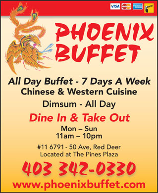 Phoenix Buffet (403-406-0292) - Display Ad - Chinese &amp; Western Cuisine Dimsum - All Day Dine In &amp; Take Out Mon - Sun 11am - 10pm #11 6791 - 50 Ave, Red Deer Located at The Pines Plaza www.phoenixbuffet.comhb All Day Buffet - 7 Days A Week