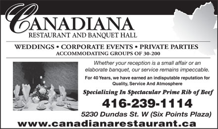 Canadiana Restaurant (647-800-7009) - Annonce illustrée - ANADIANA RESTAURANT AND BANQUET HALL WEDDINGS   CORPORATE EVENTS   PRIVATE PARTIES ACCOMMODATING GROUPS OF 30-200 Whether your reception is a small affair or an elaborate banquet, our service remains impeccable. For 40 Years, we have earned an indisputable reputation for Quality, Service And Atmosphere Specializing In Spectacular Prime Rib of Beef 416-239-1114 5230 Dundas St. W (Six Points Plaza) www.canadianarestaurant.ca