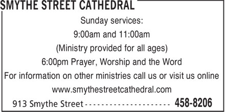 Smythe Street Cathedral (506-458-8206) - Display Ad - Sunday services: 9:00am and 11:00am (Ministry provided for all ages) 6:00pm Prayer, Worship and the Word For information on other ministries call us or visit us online www.smythestreetcathedral.com