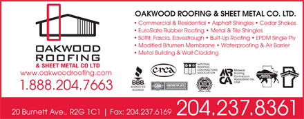 Oakwood Roofing & Sheet Metal Co Ltd (204-515-1575) - Annonce illustrée - OAKWOOD ROOFING & SHEET METAL CO. LTD. Commercial & Residential   Asphalt Shingles   Cedar Shakes EuroSlate Rubber Roofing   Metal & Tile Shingles Soffit, Fascia, Eavestrough   Built-Up Roofing   EPDM Single Ply Modified Bitumen Membrane   Waterproofing & Air Barrier Metal Building & Wall Cladding NATIONAL ROOFING CONTRACTORS Midwest ASSOCIATION Roofing www.oakwoodroofing.com Contractors Association Inc. USA 1.888.204.7663 20 Burnett Ave., R2G 1C1 Fax: 204.237.6169 204.237.8361 EuroSlate Rubber Roofing   Metal & Tile Shingles Soffit, Fascia, Eavestrough   Built-Up Roofing   EPDM Single Ply Modified Bitumen Membrane   Waterproofing & Air Barrier Metal Building & Wall Cladding NATIONAL ROOFING CONTRACTORS Midwest ASSOCIATION Roofing www.oakwoodroofing.com Contractors Association Inc. USA 1.888.204.7663 20 Burnett Ave., R2G 1C1 Fax: 204.237.6169 204.237.8361 OAKWOOD ROOFING & SHEET METAL CO. LTD. Commercial & Residential   Asphalt Shingles   Cedar Shakes