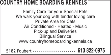Country Home Boarding Kennels (613-822-0975) - Annonce illustrée - Family Care for your Special Pets We walk your dog with tender loving care Private Area for Cats Air Conditioned - Heated - Music Pick-up and Deliveries Bilingual Service www.countryhomeboardingkennels.ca