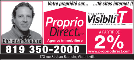 Proprio Direct (819-350-2000) - Display Ad - 173 rue St-Jean Baptiste, Victoriaville Votre propri&eacute;t&eacute; sur......16 sites internet !! &Agrave; PARTIR DE Agence immobili&egrave;re Christian Couture 2% www.propriodirect.com 819 350-2000 173 rue St-Jean Baptiste, Victoriaville Votre propri&eacute;t&eacute; sur......16 sites internet !! &Agrave; PARTIR DE Agence immobili&egrave;re Christian Couture 2% www.propriodirect.com 819 350-2000