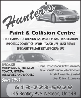Hunter's Paint & Collision Centre (613-723-5979) - Annonce illustrée - Paint & Collision Centre FREE ESTIMATE · COLLISION INSURANCE REPAIR · RESTORATION IMPORTS & DOMESTICS · PARTS · TOUCH UPS · RUST REPAIR SPECIALIST IN LEASE RETURN CLEAN UPS SPECIALISTS 2 Years Unconditional Written Warranty VOLKSWAGEN, HYUNDAI Professional-Quality & Reliable Service TOYOTA, HONDA Locally Owned & Operated ALL MAKES AND MODELS Over 35 Years Experience Since 1991 613-723-5979 145 Bentley Ave. Nepean, Unit 4B Paint & Collision Centre FREE ESTIMATE · COLLISION INSURANCE REPAIR · RESTORATION Locally Owned & Operated ALL MAKES AND MODELS IMPORTS & DOMESTICS · PARTS · TOUCH UPS · RUST REPAIR SPECIALIST IN LEASE RETURN CLEAN UPS SPECIALISTS 2 Years Unconditional Written Warranty VOLKSWAGEN, HYUNDAI Professional-Quality & Reliable Service TOYOTA, HONDA Paint & Collision Centre FREE ESTIMATE · COLLISION INSURANCE REPAIR · RESTORATION IMPORTS & DOMESTICS · PARTS · TOUCH UPS · RUST REPAIR SPECIALIST IN LEASE RETURN CLEAN UPS SPECIALISTS 2 Years Unconditional Written Warranty Since 1991 613-723-5979 145 Bentley Ave. Nepean, Unit 4B Over 35 Years Experience VOLKSWAGEN, HYUNDAI Professional-Quality & Reliable Service TOYOTA, HONDA Locally Owned & Operated ALL MAKES AND MODELS Over 35 Years Experience Since 1991 613-723-5979 145 Bentley Ave. Nepean, Unit 4B Paint & Collision Centre FREE ESTIMATE · COLLISION INSURANCE REPAIR · RESTORATION IMPORTS & DOMESTICS · PARTS · TOUCH UPS · RUST REPAIR SPECIALIST IN LEASE RETURN CLEAN UPS SPECIALISTS 2 Years Unconditional Written Warranty Professional-Quality & Reliable Service TOYOTA, HONDA Locally Owned & Operated ALL MAKES AND MODELS Over 35 Years Experience Since 1991 613-723-5979 145 Bentley Ave. Nepean, Unit 4B VOLKSWAGEN, HYUNDAI