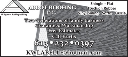 Abbot Roofing Inc (613-604-0793) - Annonce illustr&eacute;e - Shingle - FlatShingle - Fl ABBOT ROOFING ABBOT ROOFING ABBOT ROOFING Torch on RubberTorch on Rubber INC. INC.INC. Vinyl Siding - Soffit - Fascianyl Siding - Soffit - FasciaVi All Types of Roofing &amp; Siding Two Generations of family businessTwo Generations of family business Guaranteed WorkmanshipGuaranteed Workmanship Free EstimatesFree Estimates CallKurtisCallKurtis 613 232 0397613 232 039 KWLABELLE@hotmail.com