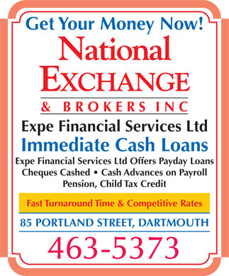 National Exchange &amp; Brokers Inc (902-482-5569) - Display Ad - Get Your Money Now! Expe Financial Services Ltd Immediate Cash Loans Expe Financial Services Ltd Offers Payday Loans Cheques Cashed   Cash Advances on Payroll Pension, Child Tax Credit Fast Turnaround Time &amp; Competitive Rates 85 PORTLAND STREET, DARTMOUTH 463-5373