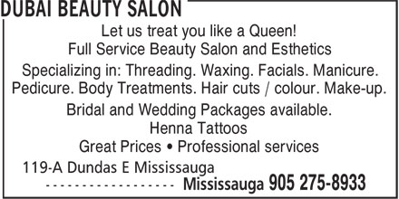 Dubai Beauty Salon (905-275-8933) - Annonce illustrée - Let us treat you like a Queen! Full Service Beauty Salon and Esthetics Specializing in: Threading. Waxing. Facials. Manicure. Pedicure. Body Treatments. Hair cuts / colour. Make-up. Bridal and Wedding Packages available. Henna Tattoos Great Prices ¿ Professional services