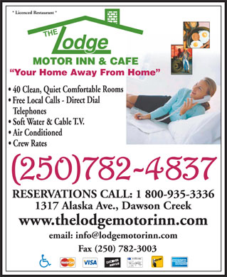 Lodge Motor Inn The (250-719-1434) - Display Ad - * Licenced Restaurant * Your Home Away From Home 40 Clean, Quiet Comfortable Rooms ial ect alls - ee Local elephones able ater & Soft Air Conditioned Crew Rates RESERVATIONS CALL: 1 800-935-3336 1317 Alaska Ave., Dawson Creek www.thelodgemotorinn.com email: info@lodgemotorinn.com Fax (250) 782-3003