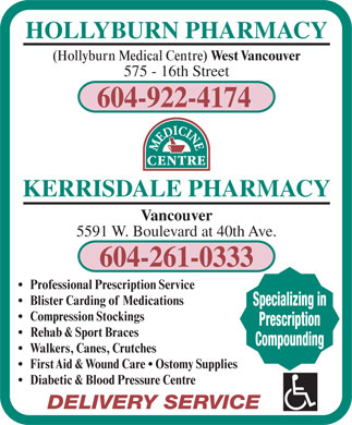 Hollyburn Pharmacy (604-982-9614) - Annonce illustr&eacute;e - HOLLYBURN PHARMACY (Hollyburn Medical Centre) West Vancouver 575 - 16th Street 604-922-4174 KERRISDALE PHARMACY Vancouver 5591 W. Boulevard at 40th Ave. 604-261-0333 Professional Prescription Service Blister Carding of Medications Specializing in Compression Stockings Prescription Rehab &amp; Sport Braces Compounding Walkers, Canes, Crutches First Aid &amp; Wound Care   Ostomy Supplies Diabetic &amp; Blood Pressure Centre DELIVERY SERVICE