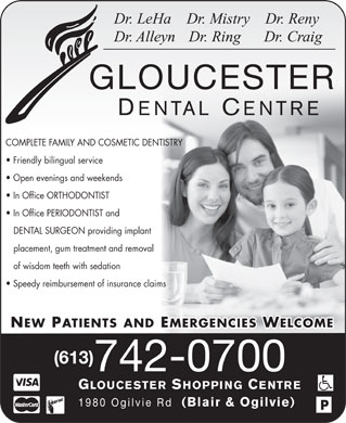 Gloucester Dental Centre (613-742-0700) - Display Ad - Dr. LeHa    Dr. Mistry    Dr. Reny Dr. Alleyn   Dr. Ring      Dr. Craig GLOUCESTER DENTAL CENTRE COMPLETE FAMILY AND COSMETIC DENTISTRY Friendly bilingual service Open evenings and weekends In Office ORTHODONTIST In Office PERIODONTIST and DENTAL SURGEON providing implant placement, gum treatment and removal of wisdom teeth with sedation Speedy reimbursement of insurance claims NEW PATIENTS AND EMERGENCIES WELCOME (613) 742-0700 GLOUCESTER SHOPPING CENTRE 1980 Ogilvie Rd (Blair & Ogilvie)