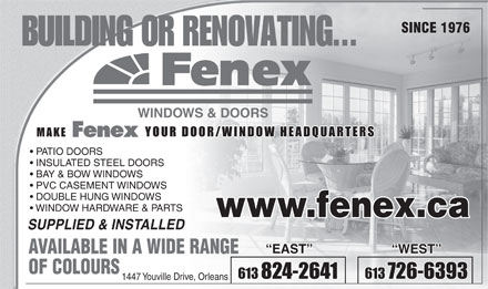 Fenex Windows & Doors (613-701-2595) - Annonce illustrée - SINCE 1976 WINDOWS & DOORS YOUR DOOR/WINDOW HEADQUARTERS PATIO DOORS INSULATED STEEL DOORS BAY & BOW WINDOWS PVC CASEMENT WINDOWS DOUBLE HUNG WINDOWS WINDOW HARDWARE & PARTS www.fenex.ca SUPPLIED & INSTALLED EAST WEST AVAILABLE IN A WIDE RANGE OF COLOURS 613 824-2641 613 726-6393 1447 Youville Drive, Orleans