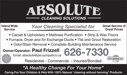 Absolute Cleaning Solutions (902-626-7330) - Annonce illustrée - CLEANING SOLUTIONS Island Wide Great Service @ Your Cleaning Specialist for Service Great Prices Carpet & Upholstery   Mattress Purification    Strip & Wax Floors Furnace, Dryer and Air Exchange Ducts   Tile and Grout Restoration Odor/Stain Removal   Complete Building Maintenance Service Owner/Operator: Paul Frizzell 626-7330 Email: absolute@pei.sympatico.ca Residential - Commercial  - Insured/Bonded A Healthy Change For Your Home Caring For Your Children & Pets With 100% Natural  cleaning without harming  Products