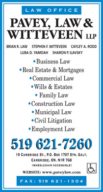 Pavey Law & Witteveen LLP (226-318-0685) - Display Ad - L A W   O F F I C E PAVEY, LAW WITTEVEEN LLP BRIAN R. LAW     STEPHEN F. WITTEVEEN     CAYLEY A. RODD LUBA D. YAMOAH     SHARON P. ILAVSKY Business Law Real Estate & Mortgages Commercial Law Wills & Estates Family Law Construction Law Municipal Law Civil Litigation Employment Law 519 6217260 19 Cambridge St., P.O. Box 1707 Stn. Galt, Cambridge, ON. N1R 7G8 WHEELCHAIR ACCESSIBLE WEBSITE www.paveylaw.com F A X :  519  6 2 1 - 1 3 0 4